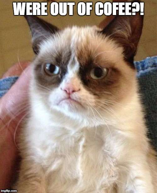 Grumpy Cat Meme | WERE OUT OF COFEE?! | image tagged in memes,grumpy cat | made w/ Imgflip meme maker