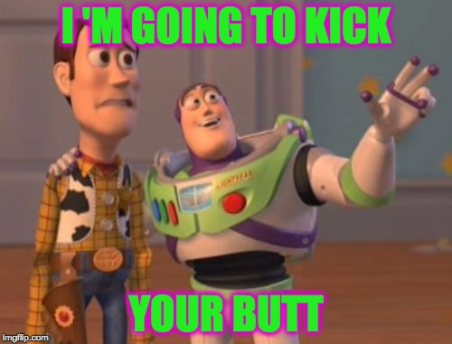Buzz | I 'M GOING TO KICK YOUR BUTT | image tagged in memes,x,x everywhere,x x everywhere,funny,fighting | made w/ Imgflip meme maker