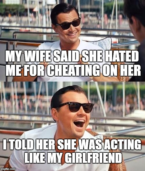 Leonardo Dicaprio Wolf Of Wall Street Meme | MY WIFE SAID SHE HATED ME FOR CHEATING ON HER I TOLD HER SHE WAS ACTING LIKE MY GIRLFRIEND | image tagged in memes,leonardo dicaprio wolf of wall street | made w/ Imgflip meme maker