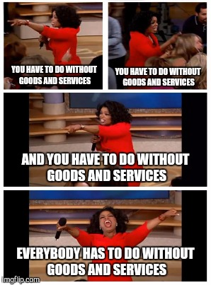 YOU HAVE TO DO WITHOUT GOODS AND SERVICES EVERYBODY HAS TO DO WITHOUT GOODS AND SERVICES YOU HAVE TO DO WITHOUT GOODS AND SERVICES AND YOU H | made w/ Imgflip meme maker
