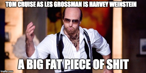 Les Grossman is Harvey Weinstein | TOM CRUISE AS LES GROSSMAN IS HARVEY WEINSTEIN A BIG FAT PIECE OF SHIT | image tagged in sexual predator,piece of shit | made w/ Imgflip meme maker