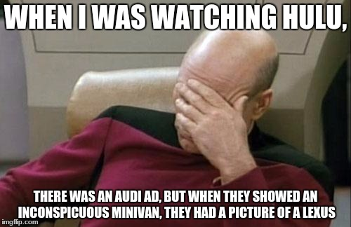 Captain Picard Facepalm Meme | WHEN I WAS WATCHING HULU, THERE WAS AN AUDI AD, BUT WHEN THEY SHOWED AN INCONSPICUOUS MINIVAN, THEY HAD A PICTURE OF A LEXUS | image tagged in memes,captain picard facepalm,lexus,audi,hulu | made w/ Imgflip meme maker