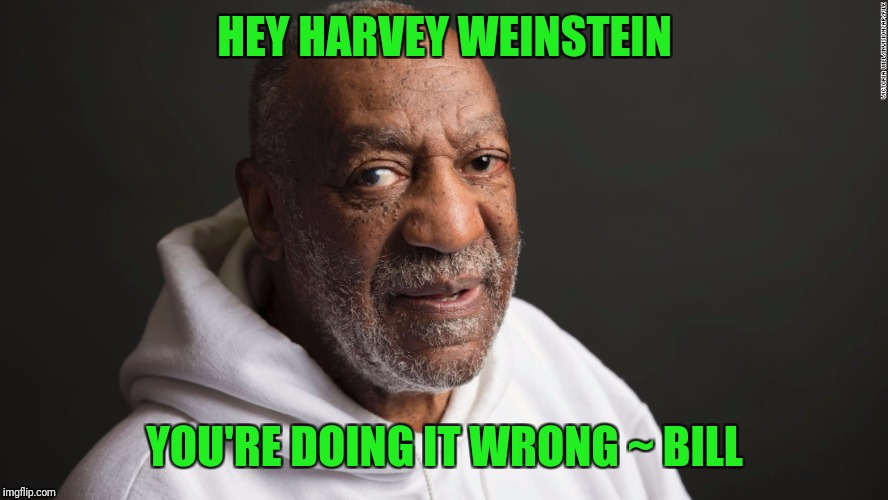 Harvey you're doing it wrong | HEY HARVEY WEINSTEIN YOU'RE DOING IT WRONG ~ BILL | image tagged in harvey weinstein,bill cosby | made w/ Imgflip meme maker