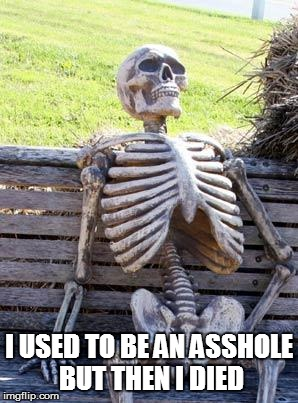 Waiting Skeleton Meme | I USED TO BE AN ASSHOLE BUT THEN I DIED | image tagged in memes,waiting skeleton | made w/ Imgflip meme maker