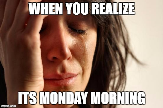 First World Problems Meme | WHEN YOU REALIZE ITS MONDAY MORNING | image tagged in memes,first world problems | made w/ Imgflip meme maker