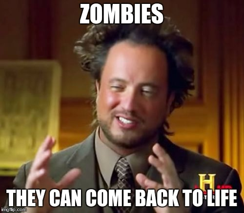 Ancient Aliens Meme | ZOMBIES THEY CAN COME BACK TO LIFE | image tagged in memes,ancient aliens | made w/ Imgflip meme maker