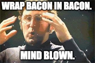 boom | WRAP BACON IN BACON. MIND BLOWN. | image tagged in mind blown,iwanttobebacon | made w/ Imgflip meme maker