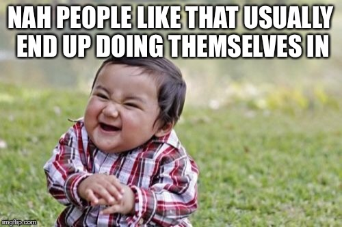 Evil Toddler Meme | NAH PEOPLE LIKE THAT USUALLY END UP DOING THEMSELVES IN | image tagged in memes,evil toddler | made w/ Imgflip meme maker