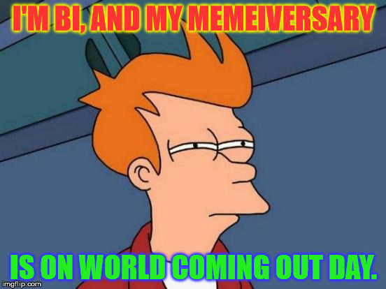 Of course this had to happen. https://imgflip.com/i/1xd3in | I'M BI, AND MY MEMEIVERSARY IS ON WORLD COMING OUT DAY. | image tagged in memes,futurama fry,bisexual,one year anniversary,world coming out day,of course | made w/ Imgflip meme maker