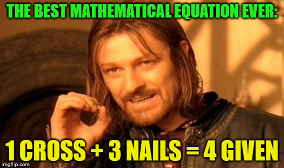 Jesus was the greatest mathematician | THE BEST MATHEMATICAL EQUATION EVER: 1 CROSS + 3 NAILS = 4 GIVEN | image tagged in memes,one does not simply,jesus,math,forgiveness,134 | made w/ Imgflip meme maker