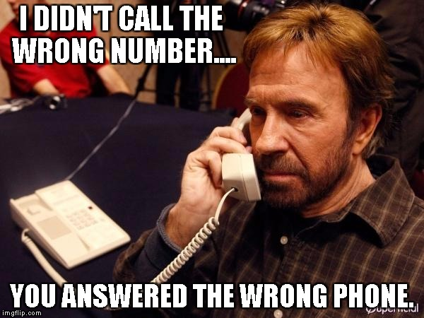 Chuck Norris Phone Meme | I DIDN'T CALL THE WRONG NUMBER.... YOU ANSWERED THE WRONG PHONE. | image tagged in memes,chuck norris phone,chuck norris | made w/ Imgflip meme maker