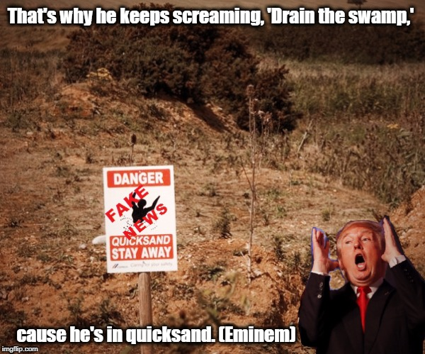 Eminem | That's why he keeps screaming, 'Drain the swamp,' cause he's in quicksand. (Eminem) | image tagged in donald trump,resist,eminem,drain the swamp trump | made w/ Imgflip meme maker