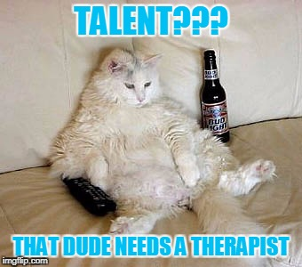 TALENT??? THAT DUDE NEEDS A THERAPIST | made w/ Imgflip meme maker