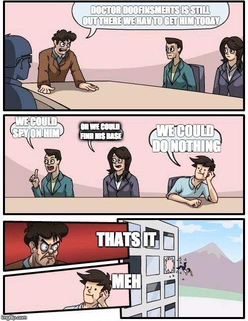 Boardroom Meeting Suggestion Meme | DOCTOR DOOFINSMERTS IS STILL OUT THERE WE HAV TO GET HIM TODAY WE COULD SPY ON HIM OR WE COULD FIND HIS BASE WE COULD DO NOTHING THATS IT ME | image tagged in memes,boardroom meeting suggestion | made w/ Imgflip meme maker
