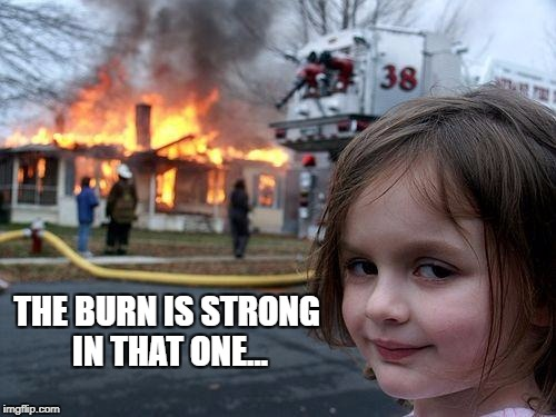 Disaster Girl Meme | THE BURN IS STRONG IN THAT ONE... | image tagged in memes,disaster girl | made w/ Imgflip meme maker