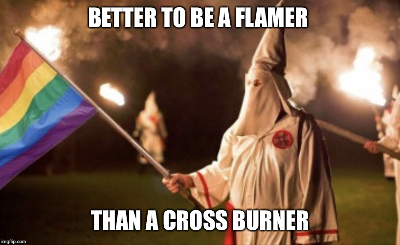 BETTER TO BE A FLAMER THAN A CROSS BURNER | image tagged in gay kkk | made w/ Imgflip meme maker