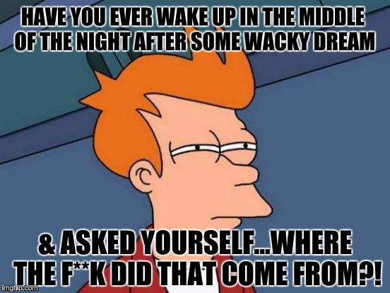 Anyone ever been here? | HAVE YOU EVER WAKE UP IN THE MIDDLE OF THE NIGHT AFTER SOME WACKY DREAM & ASKED YOURSELF...WHERE THE F**K DID THAT COME FROM?! | image tagged in memes,futurama fry,bad dream,fry,fry not sure | made w/ Imgflip meme maker