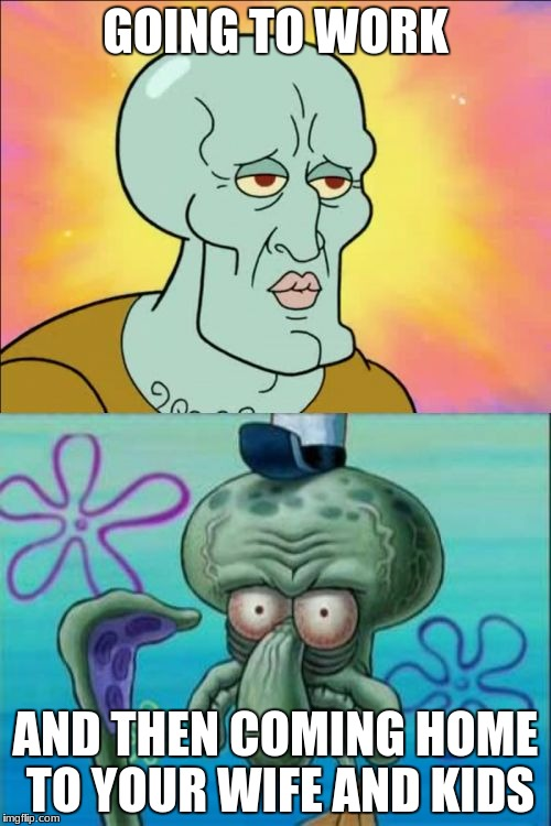 Squidward Meme | GOING TO WORK AND THEN COMING HOME TO YOUR WIFE AND KIDS | image tagged in memes,squidward | made w/ Imgflip meme maker