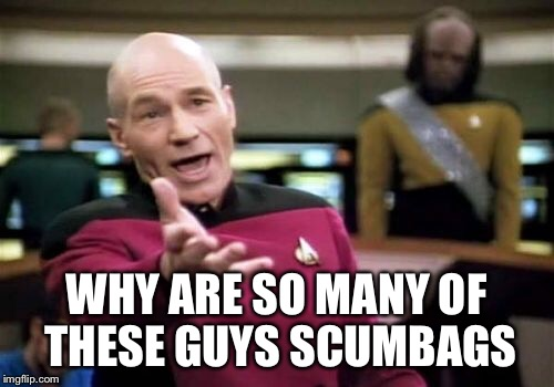 Picard Wtf Meme | WHY ARE SO MANY OF THESE GUYS SCUMBAGS | image tagged in memes,picard wtf | made w/ Imgflip meme maker