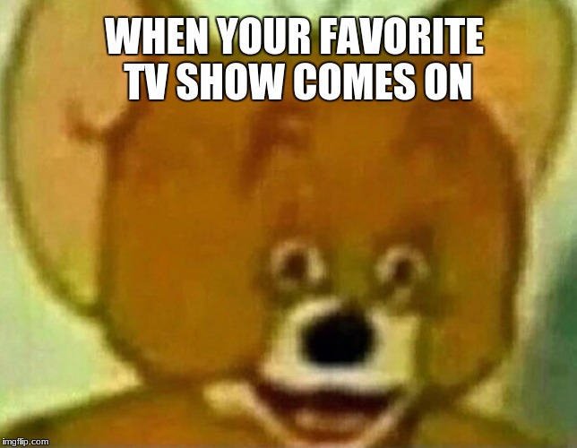 WHEN YOUR FAVORITE TV SHOW COMES ON | image tagged in lit fam yeeeeeet | made w/ Imgflip meme maker