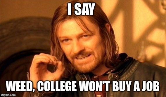 One Does Not Simply Meme | I SAY WEED, COLLEGE WON'T BUY A JOB | image tagged in memes,one does not simply | made w/ Imgflip meme maker