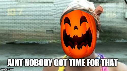 Decorating, costumes, getting candy, take kids trick or treating, etc... | AINT NOBODY GOT TIME FOR THAT | image tagged in aint nobody got time for that,halloween,trick or treat,decorating,pumpkin | made w/ Imgflip meme maker