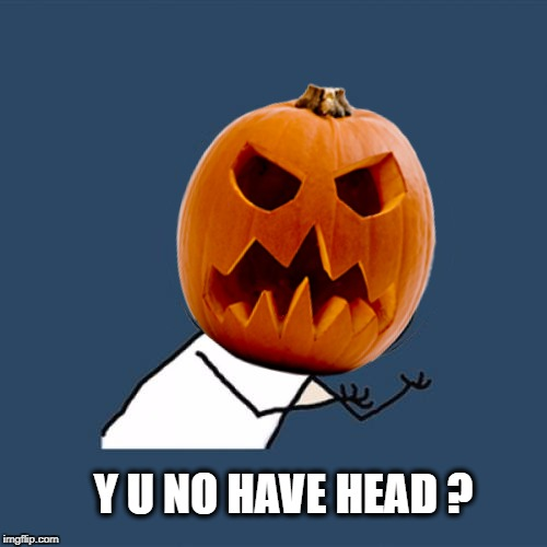 Y U NO HAVE HEAD ? | image tagged in y u no,pumpkin,halloween,headless horseman,that face you make when | made w/ Imgflip meme maker
