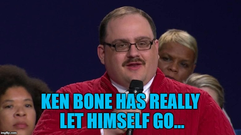 KEN BONE HAS REALLY LET HIMSELF GO... | made w/ Imgflip meme maker