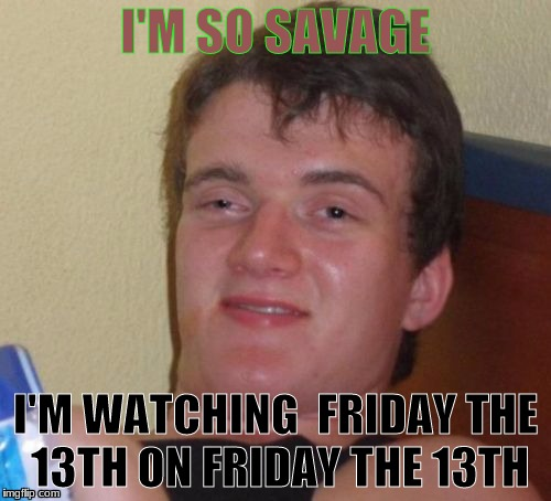 Cannot wait to watch all the friday the 13th movies in one sitting. | I'M SO SAVAGE I'M WATCHING  FRIDAY THE 13TH ON FRIDAY THE 13TH | image tagged in memes,10 guy | made w/ Imgflip meme maker