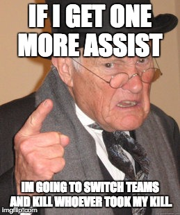 Back In My Day Meme | IF I GET ONE MORE ASSIST IM GOING TO SWITCH TEAMS AND KILL WHOEVER TOOK MY KILL. | image tagged in memes,back in my day | made w/ Imgflip meme maker