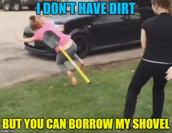 I DON'T HAVE DIRT BUT YOU CAN BORROW MY SHOVEL | made w/ Imgflip meme maker