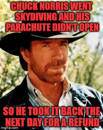 Chuck goes parachuting | CHUCK NORRIS WENT SKYDIVING AND HIS PARACHUTE DIDN'T OPEN SO HE TOOK IT BACK THE NEXT DAY FOR A REFUND | image tagged in memes,chuck norris,parachute,failed to open,refund,skydiving | made w/ Imgflip meme maker