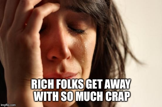 First World Problems Meme | RICH FOLKS GET AWAY WITH SO MUCH CRAP | image tagged in memes,first world problems | made w/ Imgflip meme maker