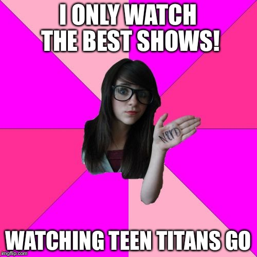 Idiot Nerd Girl Meme | I ONLY WATCH THE BEST SHOWS! WATCHING TEEN TITANS GO | image tagged in memes,idiot nerd girl | made w/ Imgflip meme maker