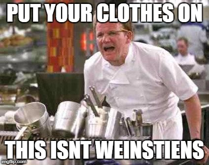 angry chef | PUT YOUR CLOTHES ON THIS ISNT WEINSTIENS | image tagged in angry chef | made w/ Imgflip meme maker