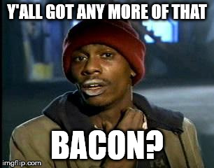 Y'all Got Any More Of That Meme | Y'ALL GOT ANY MORE OF THAT BACON? | image tagged in memes,yall got any more of | made w/ Imgflip meme maker