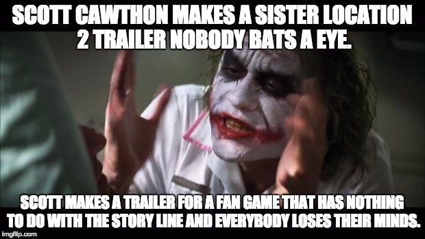 And everybody loses their minds Meme | SCOTT CAWTHON MAKES A SISTER LOCATION 2 TRAILER NOBODY BATS A EYE. SCOTT MAKES A TRAILER FOR A FAN GAME THAT HAS NOTHING TO DO WITH THE STOR | image tagged in memes,and everybody loses their minds | made w/ Imgflip meme maker