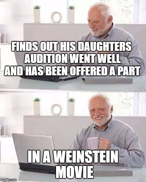 FINDS OUT HIS DAUGHTERS AUDITION WENT WELL AND HAS BEEN OFFERED A PART IN A WEINSTEIN MOVIE | image tagged in hide pain climate change | made w/ Imgflip meme maker