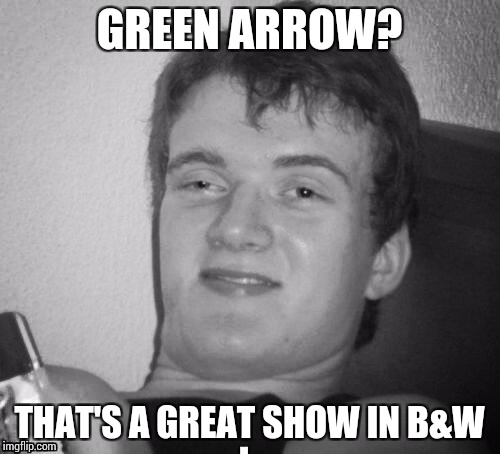 GREEN ARROW? THAT'S A GREAT SHOW IN B&W | made w/ Imgflip meme maker