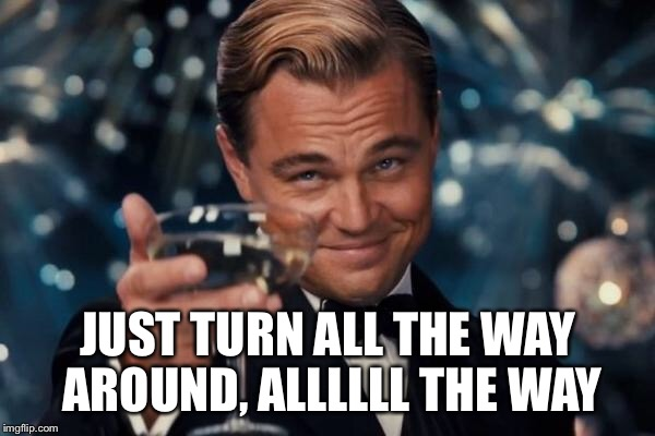 Leonardo Dicaprio Cheers Meme | JUST TURN ALL THE WAY AROUND, ALLLLLL THE WAY | image tagged in memes,leonardo dicaprio cheers | made w/ Imgflip meme maker