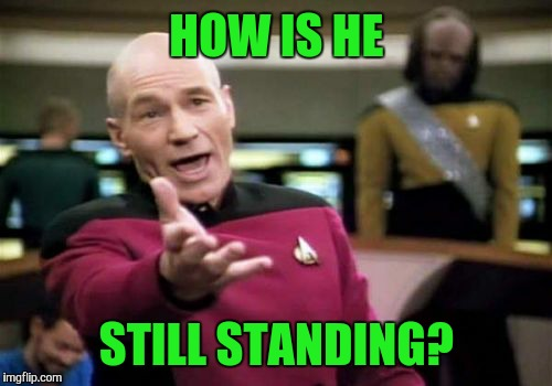 Picard Wtf Meme | HOW IS HE STILL STANDING? | image tagged in memes,picard wtf | made w/ Imgflip meme maker