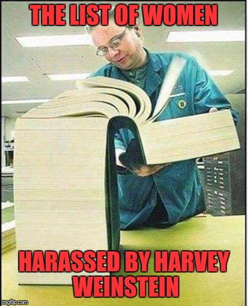 Every day we add more! | THE LIST OF WOMEN HARASSED BY HARVEY WEINSTEIN | image tagged in big book,harvey weinstein,women,sexual harassment | made w/ Imgflip meme maker