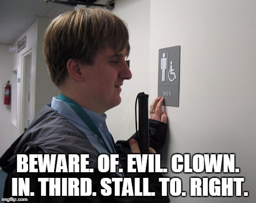 BEWARE. OF. EVIL. CLOWN. IN. THIRD. STALL. TO. RIGHT. | made w/ Imgflip meme maker
