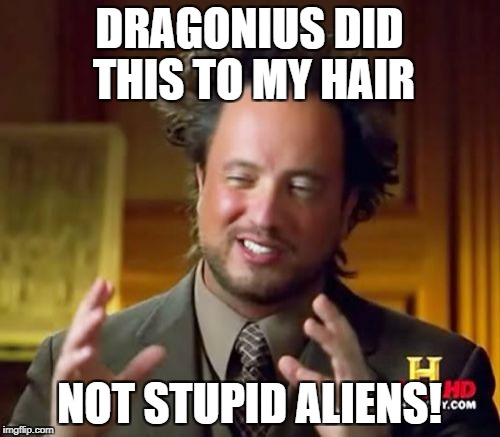 Ancient Aliens Meme | DRAGONIUS DID THIS TO MY HAIR NOT STUPID ALIENS! | image tagged in memes,ancient aliens | made w/ Imgflip meme maker