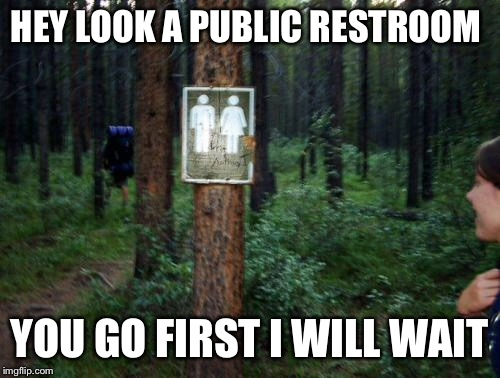 Wilderness bathroom | HEY LOOK A PUBLIC RESTROOM YOU GO FIRST I WILL WAIT | image tagged in restroom,wilderness,gender | made w/ Imgflip meme maker
