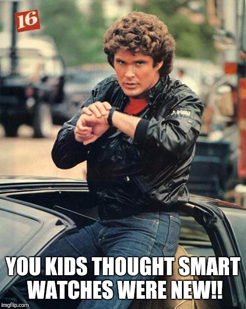 Knight Time | YOU KIDS THOUGHT SMART WATCHES WERE NEW!! | image tagged in knight rider,david hasselhoff,apple watch | made w/ Imgflip meme maker