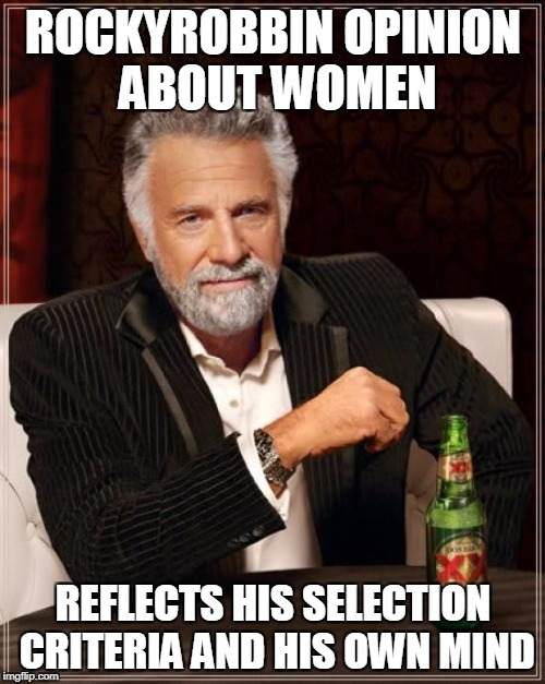 The Most Interesting Man In The World Meme | ROCKYROBBIN OPINION ABOUT WOMEN REFLECTS HIS SELECTION CRITERIA AND HIS OWN MIND | image tagged in memes,the most interesting man in the world | made w/ Imgflip meme maker