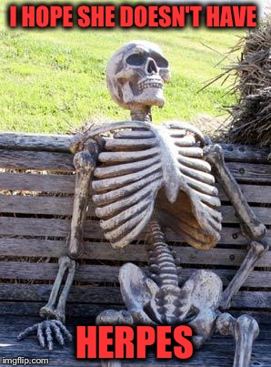 Waiting Skeleton Meme | I HOPE SHE DOESN'T HAVE HERPES | image tagged in memes,waiting skeleton | made w/ Imgflip meme maker