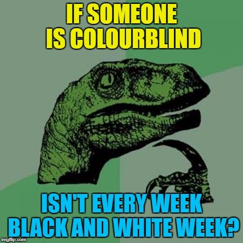 Black and white week - a Pipe_Picasso and Dashhopes co-production :) | IF SOMEONE IS COLOURBLIND ISN'T EVERY WEEK BLACK AND WHITE WEEK? | image tagged in memes,philosoraptor,black and white week,colourblind | made w/ Imgflip meme maker