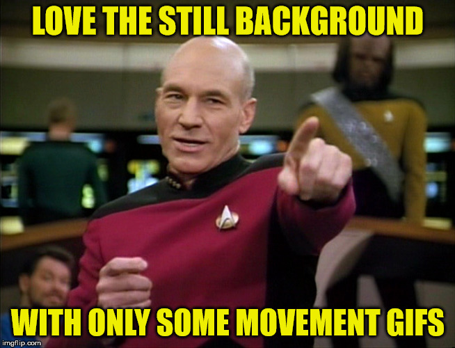 Picard You Da Man | LOVE THE STILL BACKGROUND WITH ONLY SOME MOVEMENT GIFS | image tagged in picard you da man | made w/ Imgflip meme maker